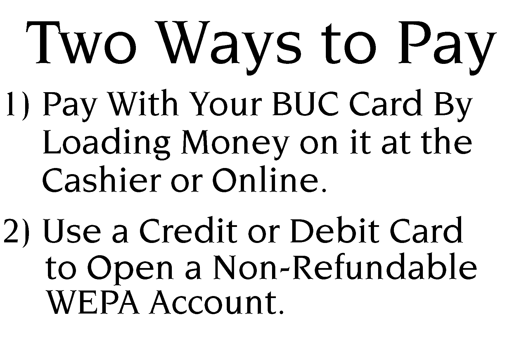 Two ways to pay. 1. Pay with your buc card by loading money on it at the cashier or online. 2. Use a credit or debit card to open a non-refundable wepa account.
